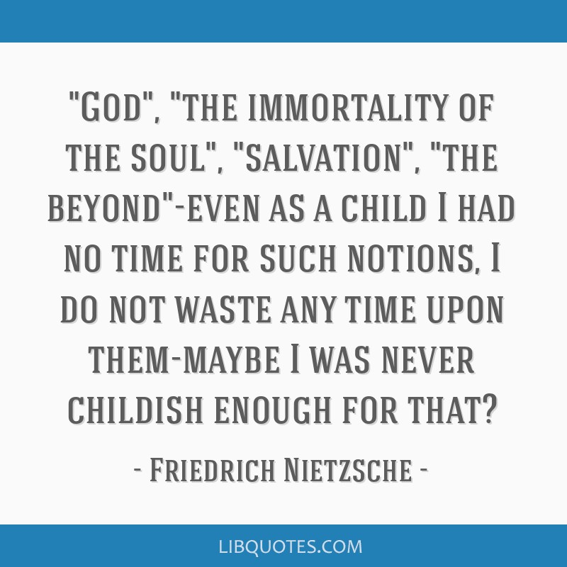 God, the immortality of the soul, salvation, the beyond-even as a child I had no time for such notions, I do not waste any time upon them-maybe I was ...