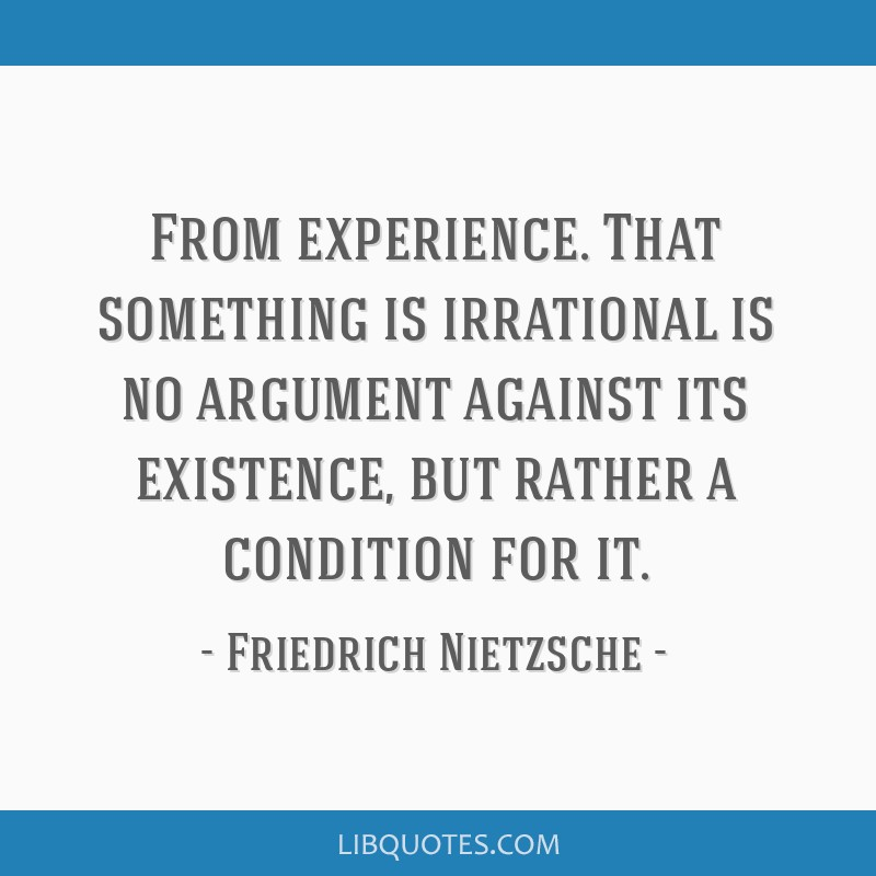 From experience. That something is irrational is no argument against its existence, but rather a condition for it.