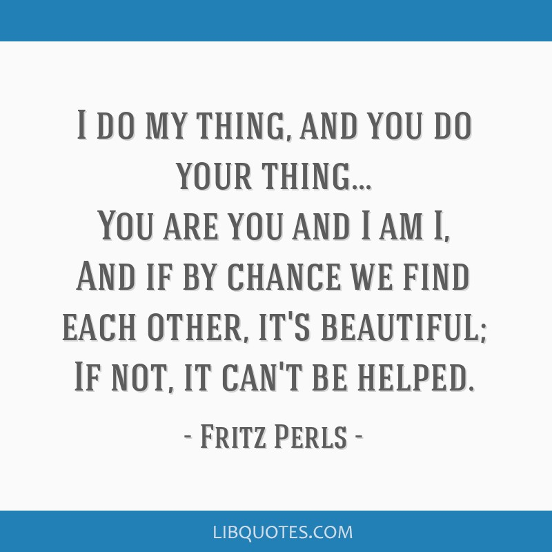 I do my thing, and you do your thing... You are you and I am I, And if by chance we find each other, it's beautiful; If not, it can't be helped.