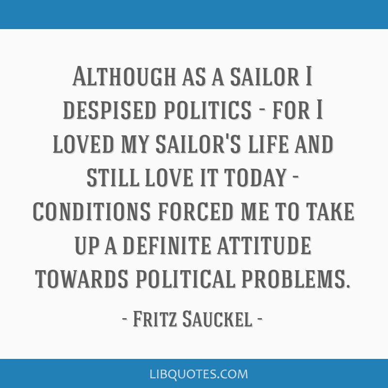 Although as a sailor I despised politics - for I loved my sailor's life and still love it today - conditions forced me to take up a definite attitude ...