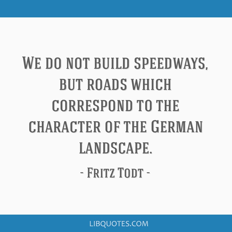 We do not build speedways, but roads which correspond to the character of the German landscape.
