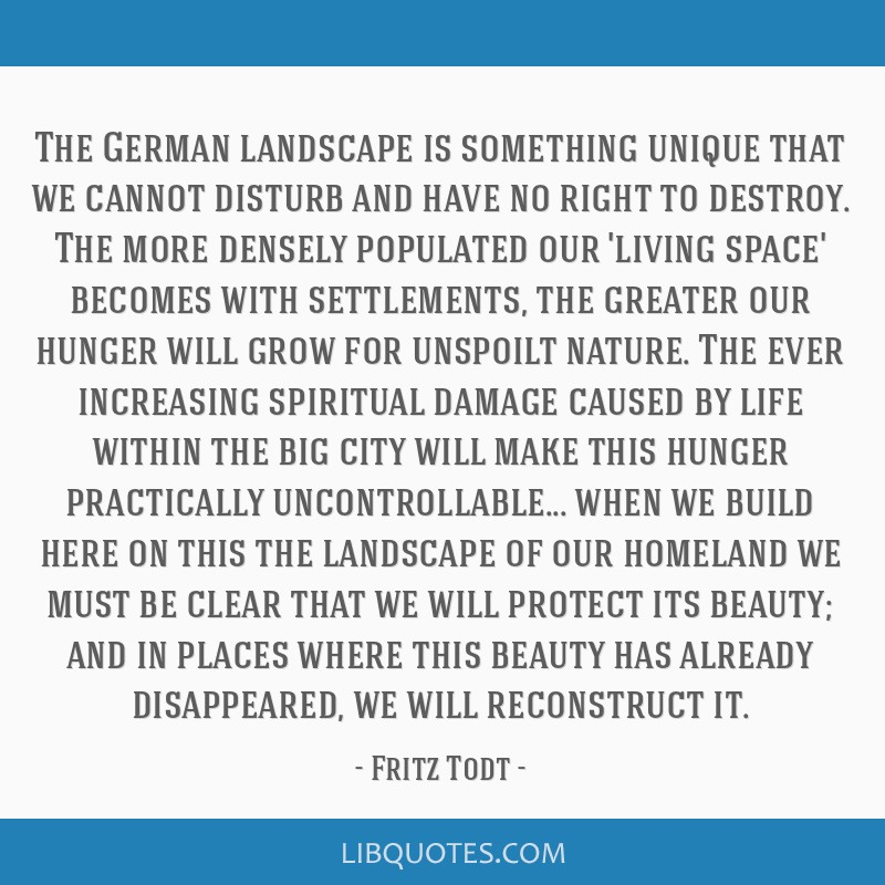 The German landscape is something unique that we cannot disturb and have no right to destroy. The more densely populated our 'living space' becomes...