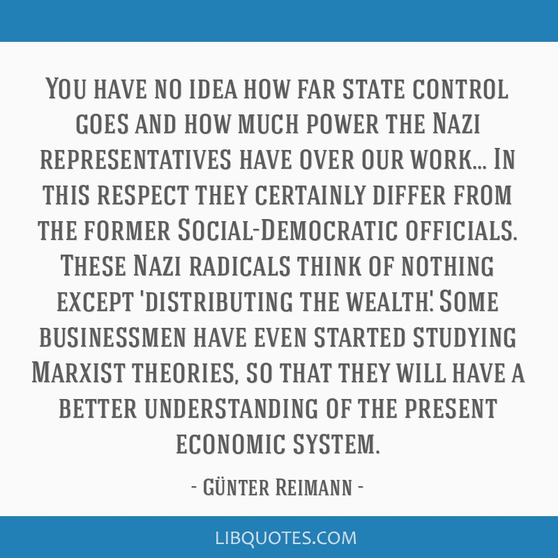 You have no idea how far state control goes and how much power the Nazi representatives have over our work... In this respect they certainly differ...