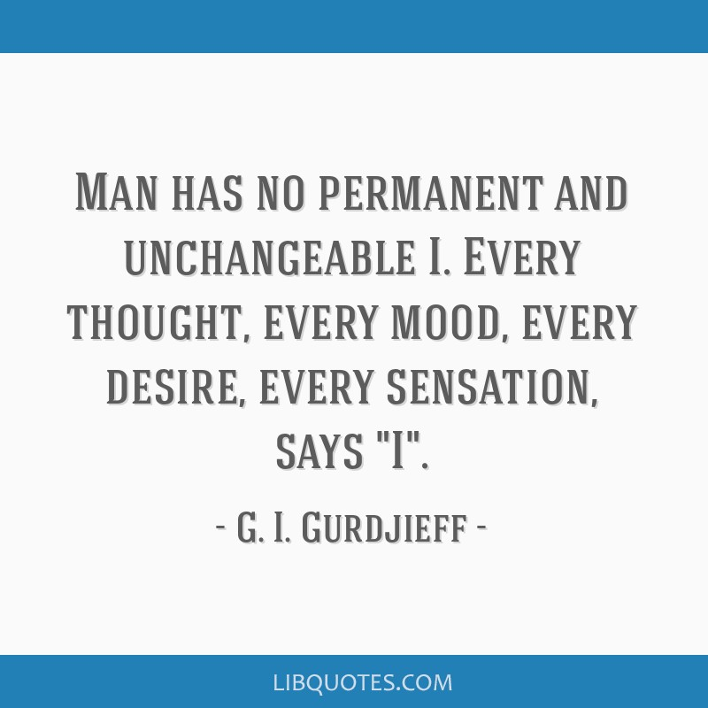 Man has no permanent and unchangeable I. Every thought, every mood, every desire, every sensation, says I.