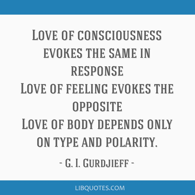 Love of consciousness evokes the same in response Love of feeling evokes the opposite Love of body depends only on type and polarity.