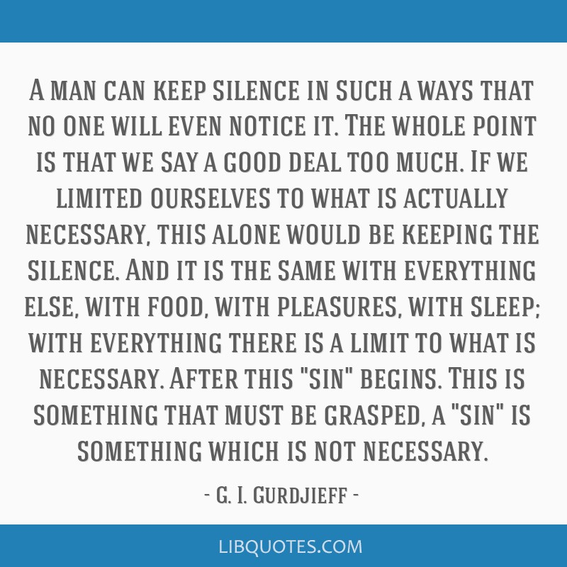 A man can keep silence in such a ways that no one will even notice it. The whole point is that we say a good deal too much. If we limited ourselves...