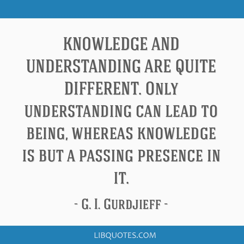KNOWLEDGE AND UNDERSTANDING ARE QUITE DIFFERENT. Only understanding can lead to being, whereas knowledge is but a passing presence in it.