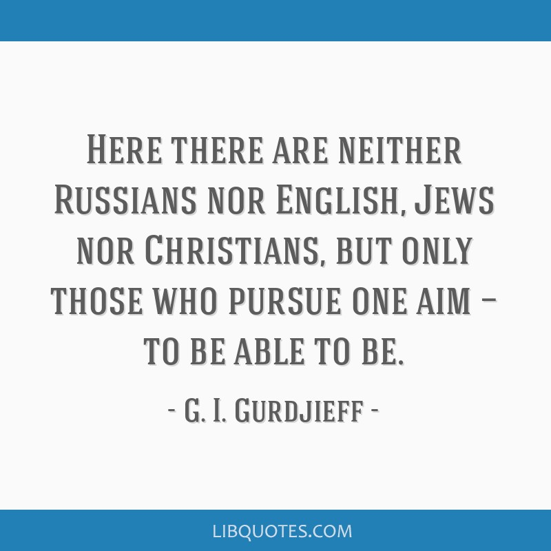 Here there are neither Russians nor English, Jews nor Christians, but only those who pursue one aim — to be able to be.