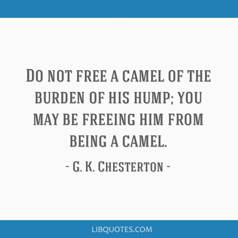 Do not free a camel of the burden of his hump; you may be freeing him from being a camel.