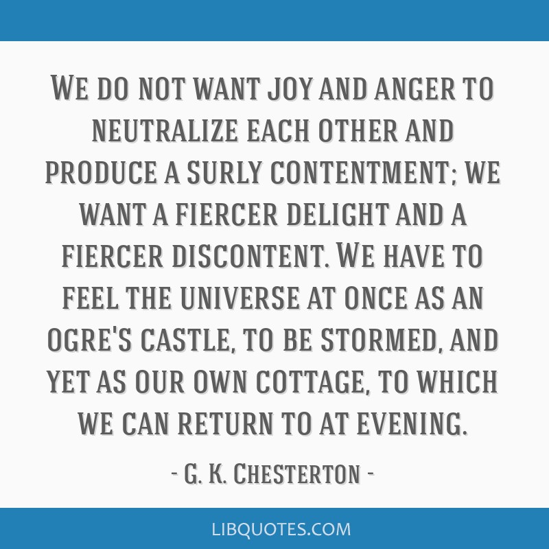 We do not want joy and anger to neutralize each other and produce a surly contentment; we want a fiercer delight and a fiercer discontent. We have to ...
