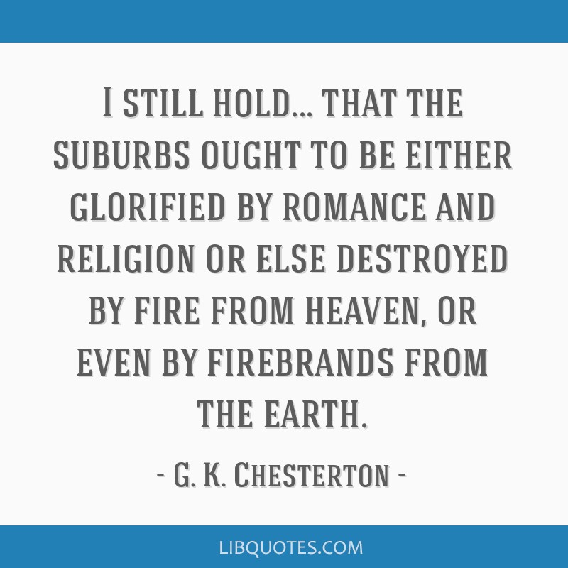 I still hold... that the suburbs ought to be either glorified by romance and religion or else destroyed by fire from heaven, or even by firebrands...