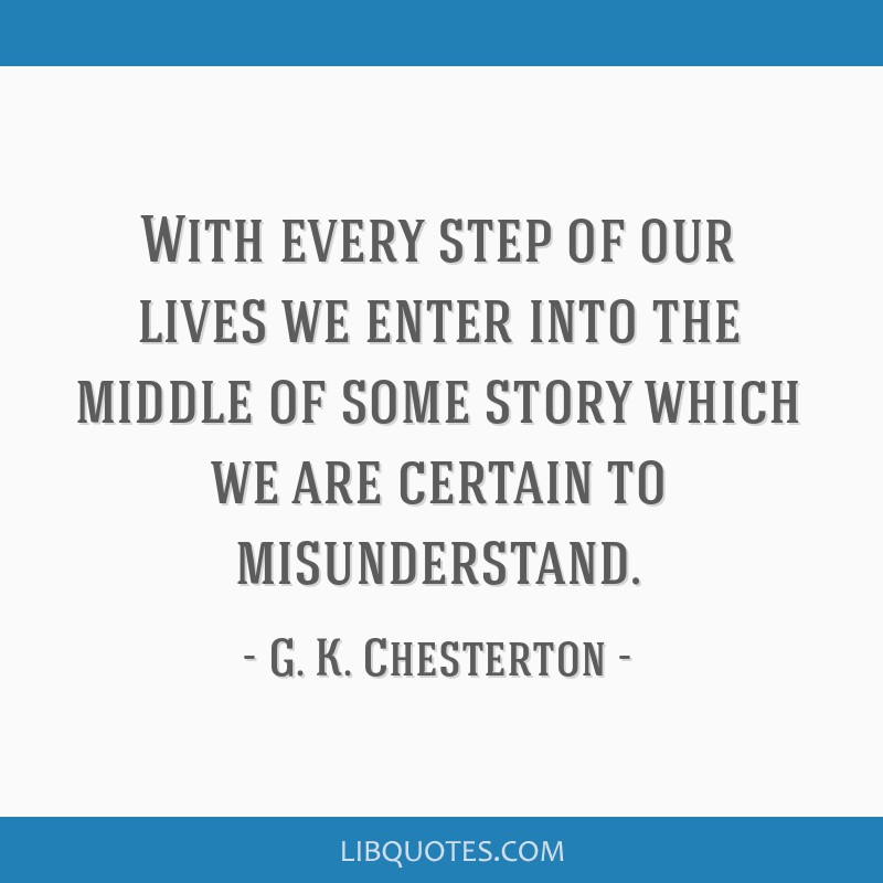 With every step of our lives we enter into the middle of some story which we are certain to misunderstand.