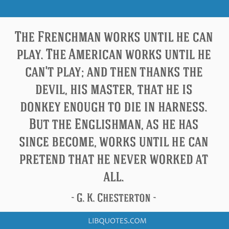 The Frenchman works until he can play. The American works until he can't play; and then thanks the devil, his master, that he is donkey enough to die ...
