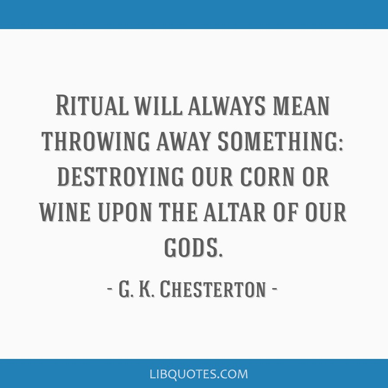 Ritual will always mean throwing away something: destroying our corn or wine upon the altar of our gods.