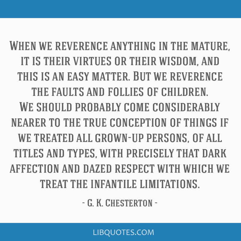 When we reverence anything in the mature, it is their virtues or their wisdom, and this is an easy matter. But we reverence the faults and follies of ...