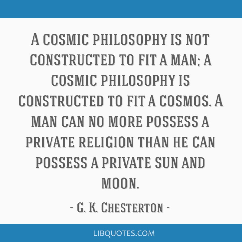 A cosmic philosophy is not constructed to fit a man; a cosmic philosophy is constructed to fit a cosmos. A man can no more possess a private religion ...