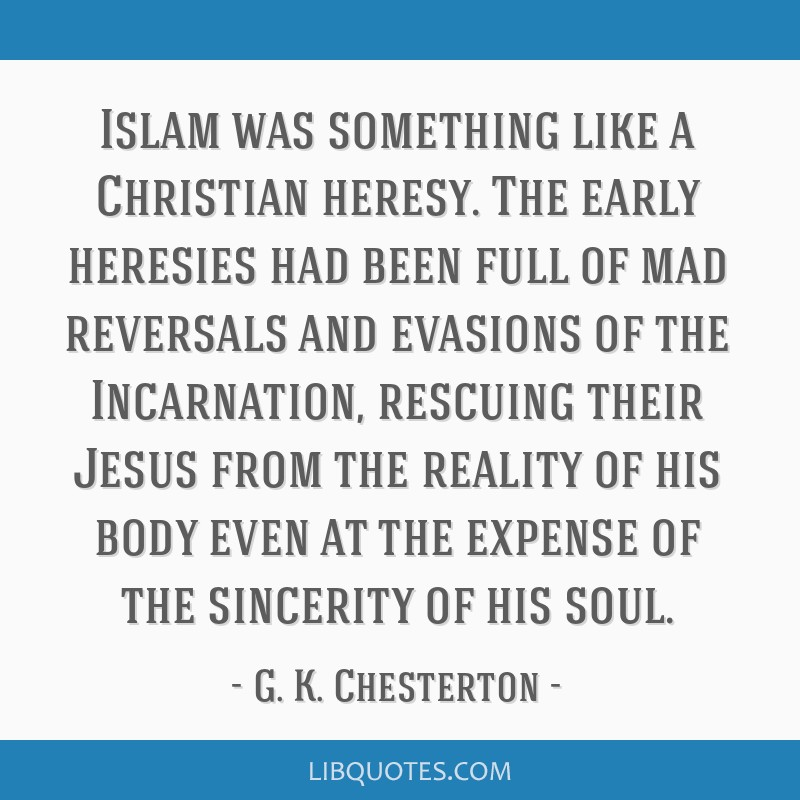 Islam was something like a Christian heresy. The early heresies had been full of mad reversals and evasions of the Incarnation, rescuing their Jesus...