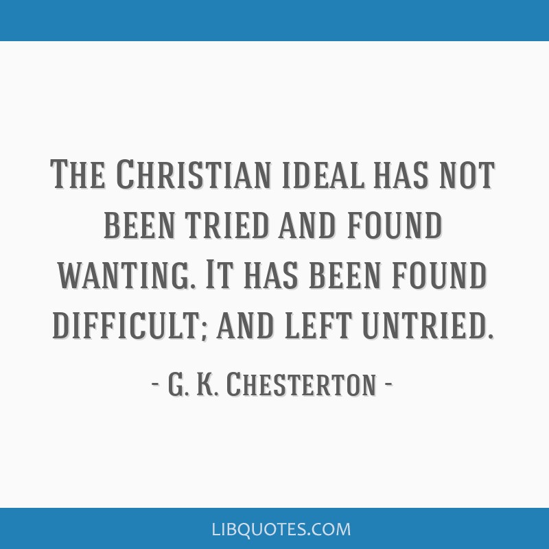 The Christian ideal has not been tried and found wanting. It has been found difficult; and left untried.