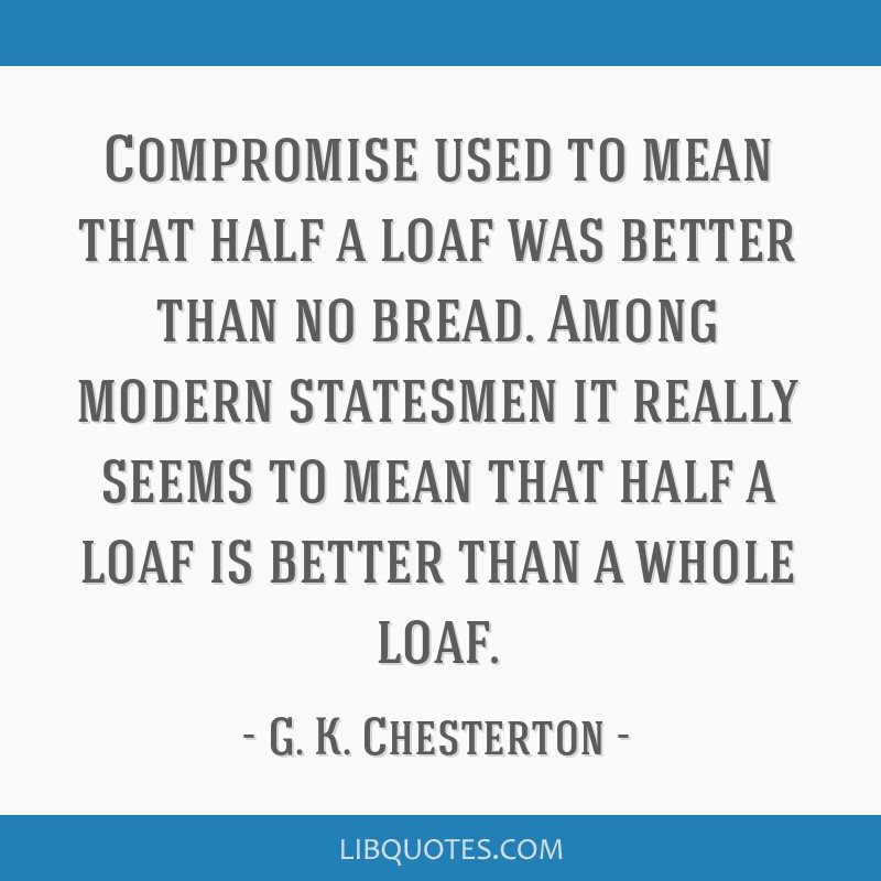 Compromise used to mean that half a loaf was better than no bread. Among modern statesmen it really seems to mean that half a loaf is better than a...