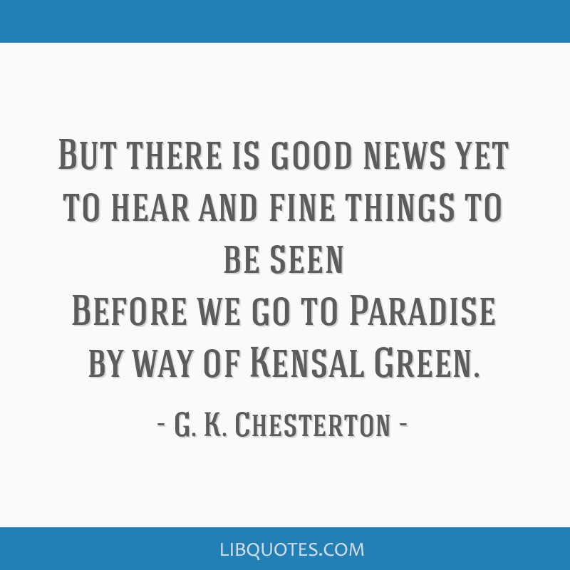 But there is good news yet to hear and fine things to be seen Before we go to Paradise by way of Kensal Green.