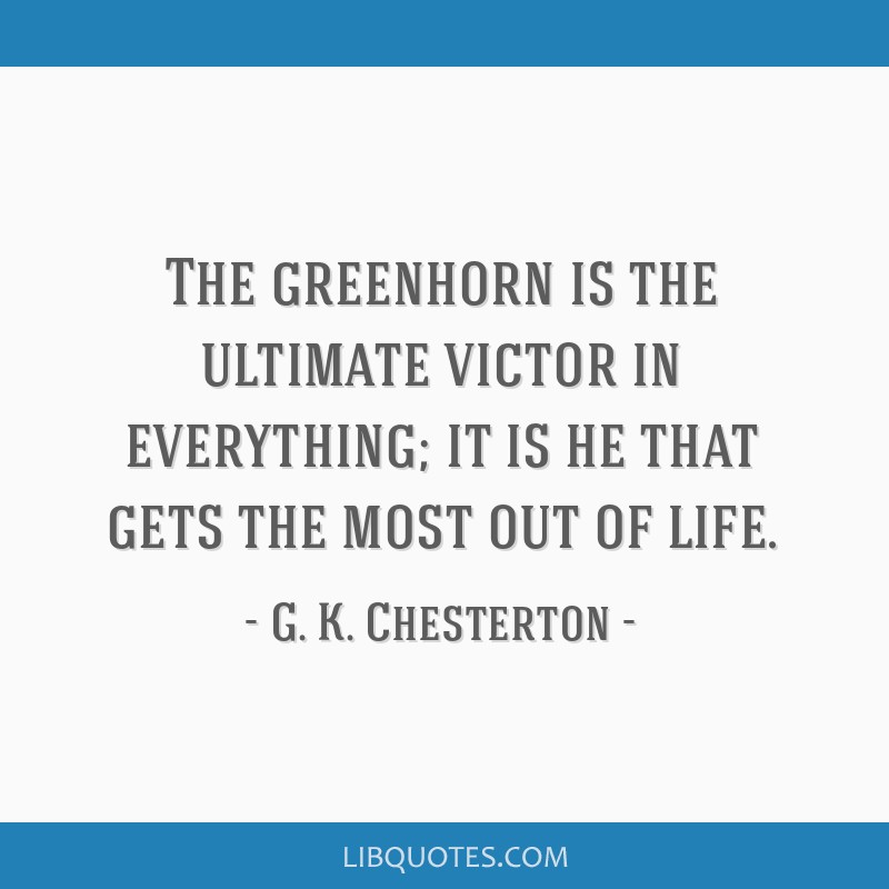 The greenhorn is the ultimate victor in everything; it is he that gets the most out of life.