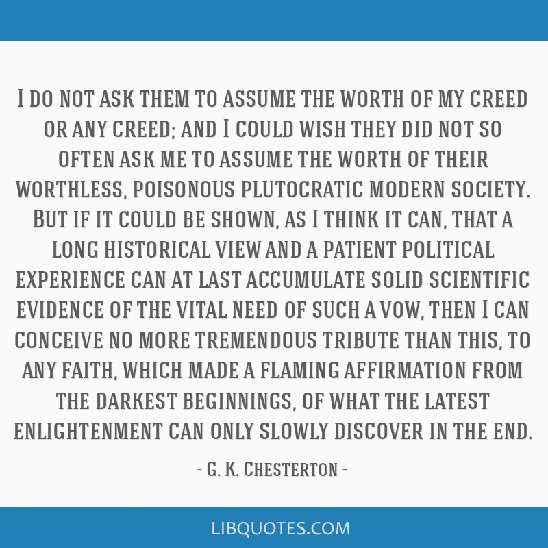 I do not ask them to assume the worth of my creed or any creed; and I could wish they did not so often ask me to assume the worth of their worthless, ...