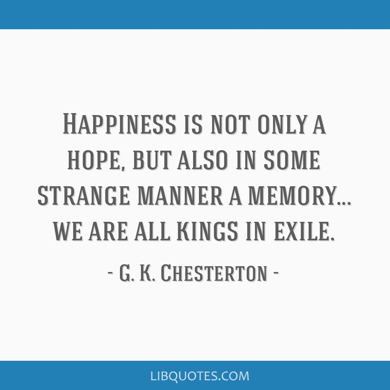 Happiness is not only a hope, but also in some strange manner a memory... we are all kings in exile.