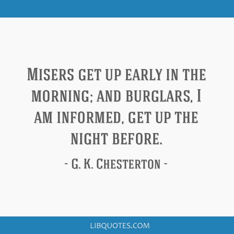 Misers get up early in the morning; and burglars, I am informed, get up the night before.