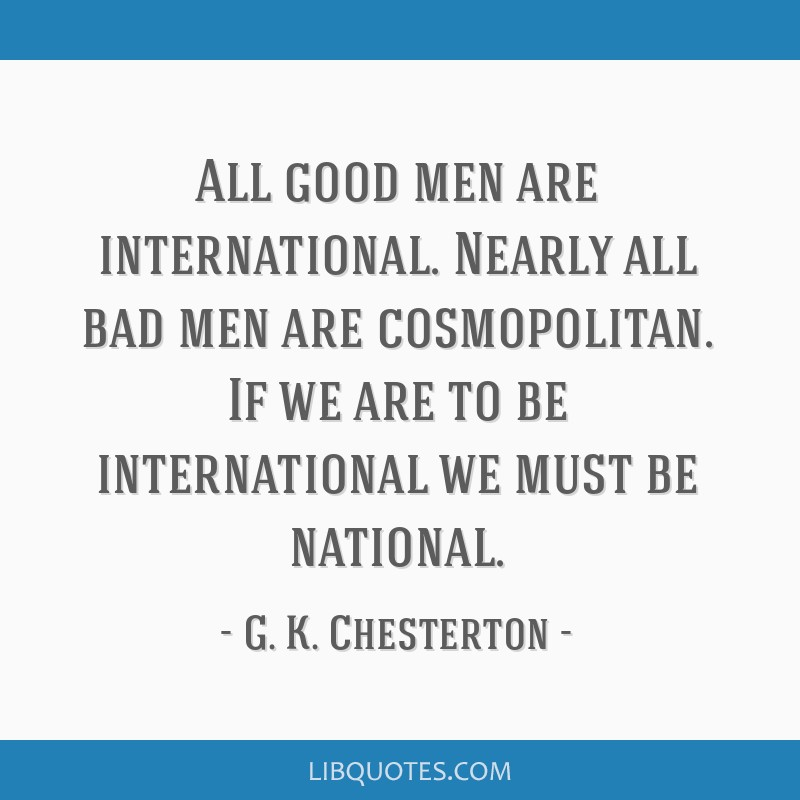 All good men are international. Nearly all bad men are cosmopolitan. If we are to be international we must be national.