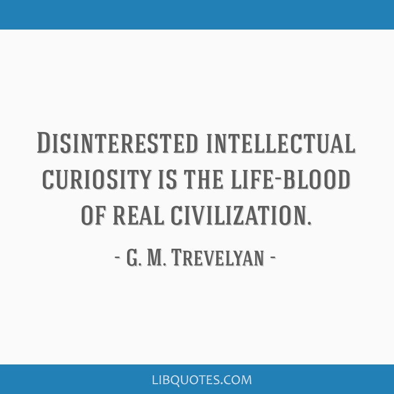 Disinterested intellectual curiosity is the life-blood of real civilization.