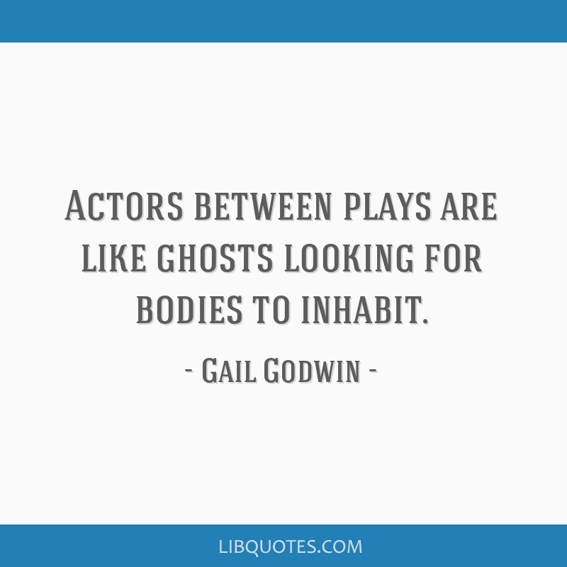 Actors between plays are like ghosts looking for bodies to inhabit.