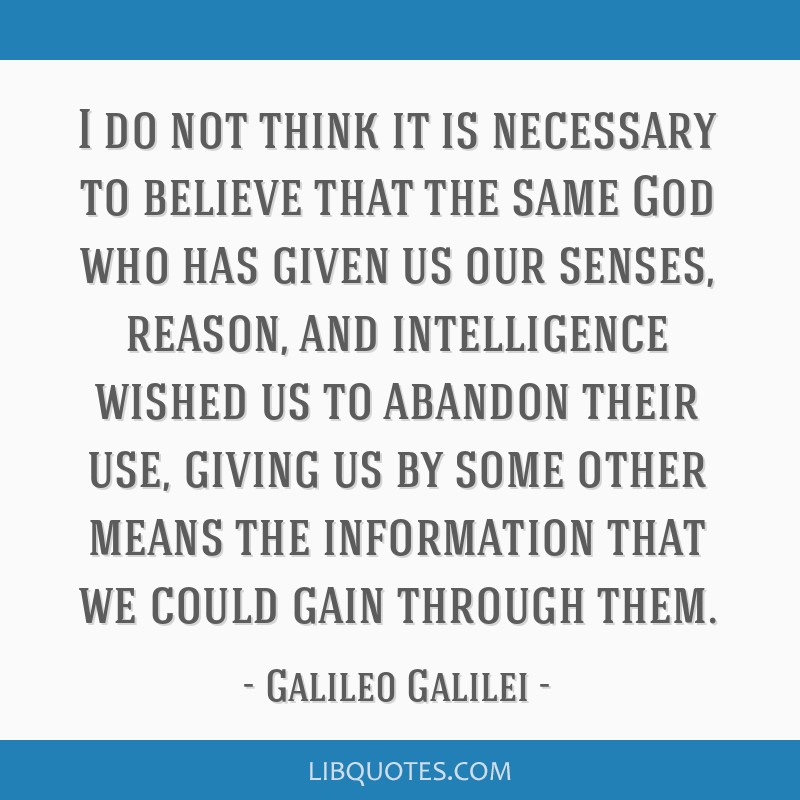 I do not think it is necessary to believe that the same God who has given us our senses, reason, and intelligence wished us to abandon their use,...