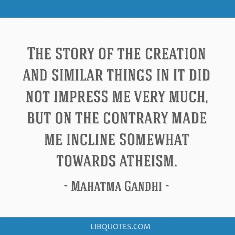 The story of the creation and similar things in it did not impress me very much, but on the contrary made me incline somewhat towards atheism.