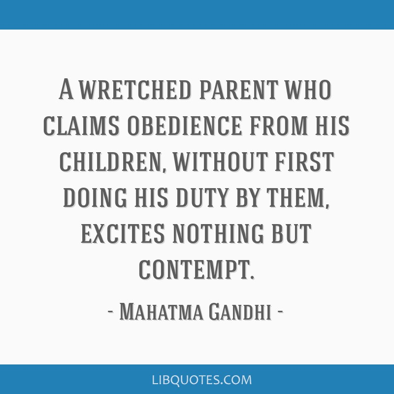 A wretched parent who claims obedience from his children, without first doing his duty by them, excites nothing but contempt.