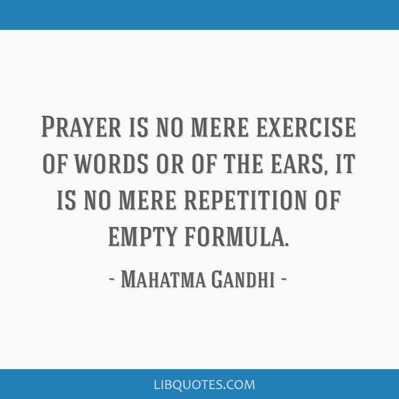 Prayer is no mere exercise of words or of the ears, it is no mere repetition of empty formula.