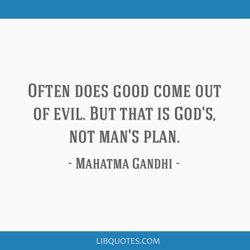 Often does good come out of evil. But that is God's, not man's plan.