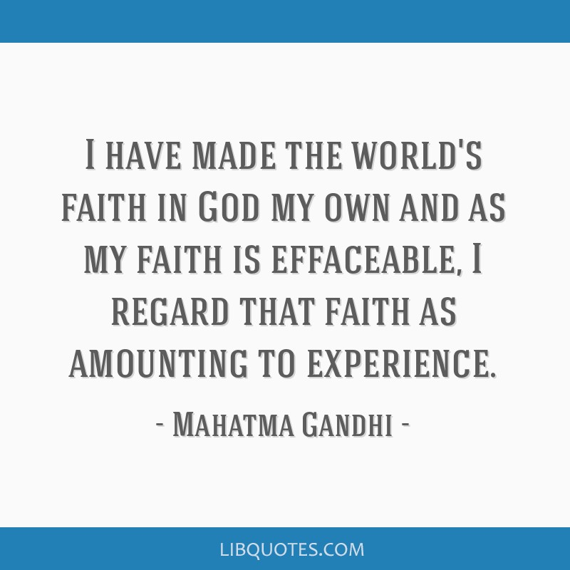 I have made the world's faith in God my own and as my faith is effaceable, I regard that faith as amounting to experience.