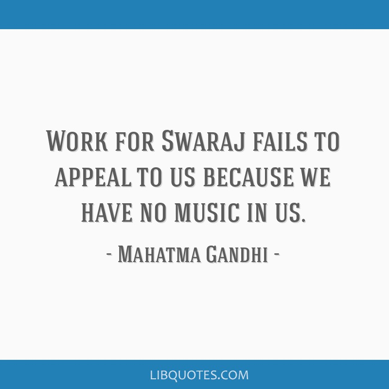 Work for Swaraj fails to appeal to us because we have no music in us.