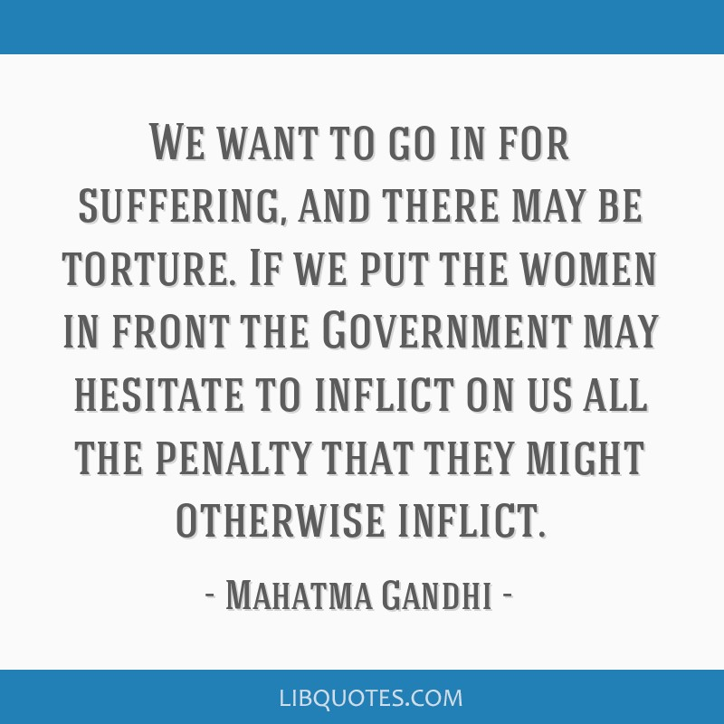 We want to go in for suffering, and there may be torture. If we put the women in front the Government may hesitate to inflict on us all the penalty...