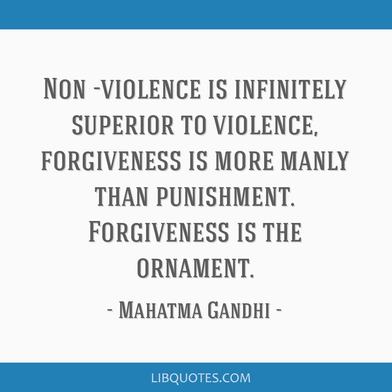 Non -violence is infinitely superior to violence, forgiveness is more manly than punishment. Forgiveness is the ornament.