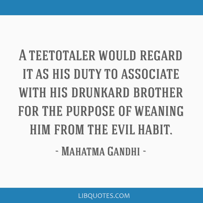 A teetotaler would regard it as his duty to associate with his drunkard brother for the purpose of weaning him from the evil habit.