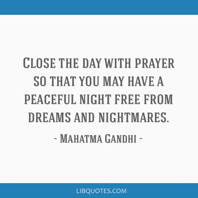 Close the day with prayer so that you may have a peaceful night free from dreams and nightmares.