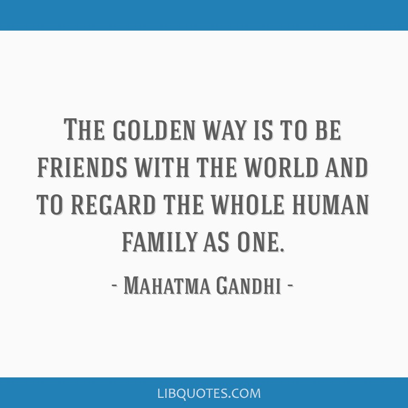 The golden way is to be friends with the world and to regard the whole human family as one.