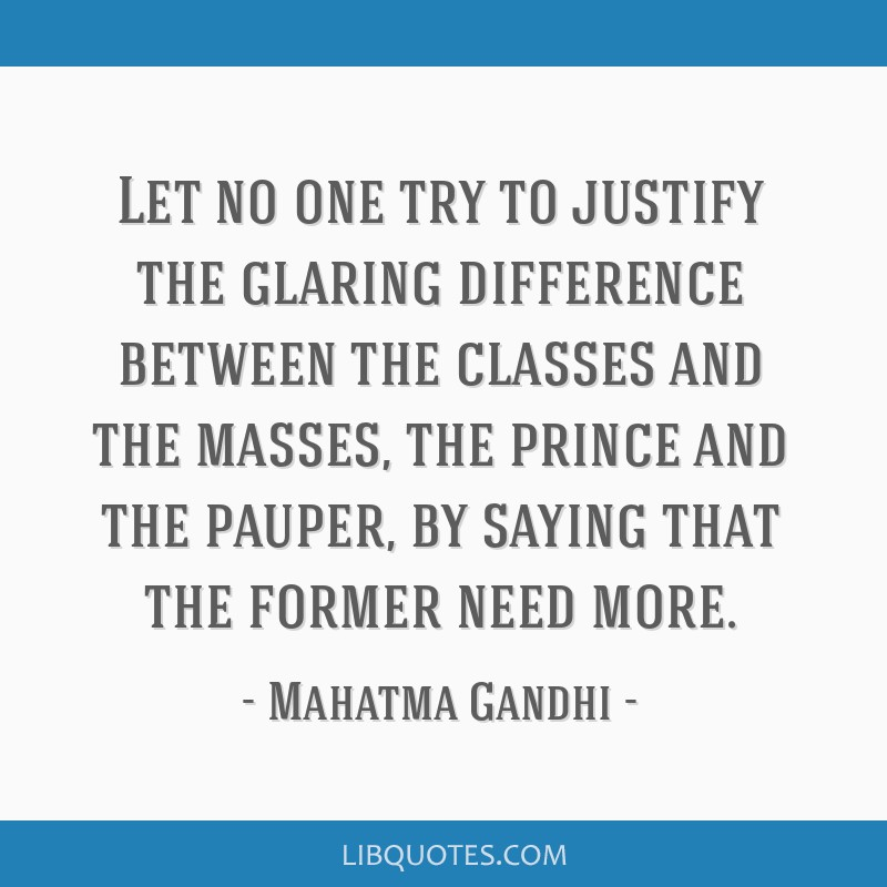 Let no one try to justify the glaring difference between the classes and the masses, the prince and the pauper, by saying that the former need more.