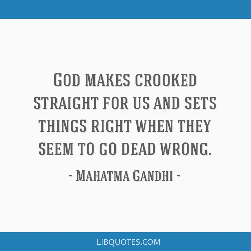 God makes crooked straight for us and sets things right when they seem to go dead wrong.