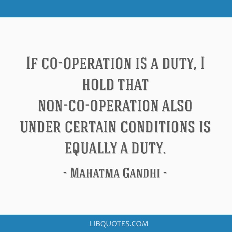 If co-operation is a duty, I hold that non-co-operation also under certain conditions is equally a duty.