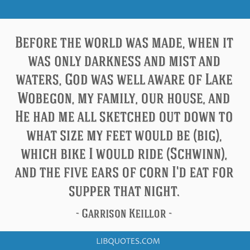 Before the world was made, when it was only darkness and mist and waters, God was well aware of Lake Wobegon, my family, our house, and He had me all ...