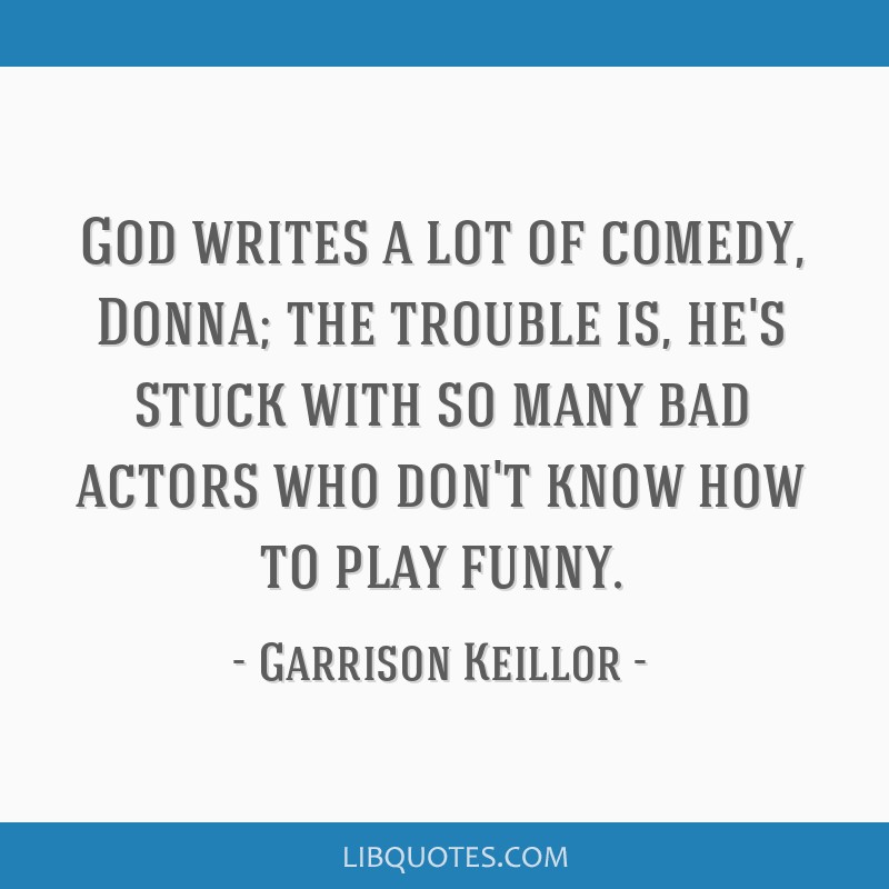 God writes a lot of comedy, Donna; the trouble is, he's stuck with so many bad actors who don't know how to play funny.