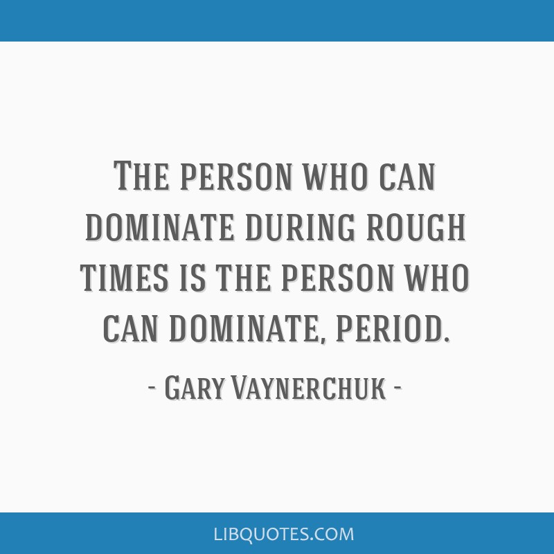 The person who can dominate during rough times is the person who can dominate, period.