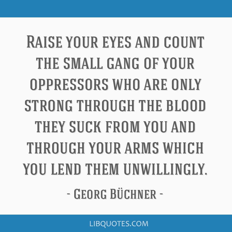 Raise your eyes and count the small gang of your oppressors who are only strong through the blood they suck from you and through your arms which you...